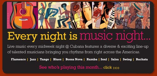 Every night is music night at Cubana - from bossa nova, jazz, blues, soul right the way through the Latin rhythms to salsa, flamenco and the rumba!